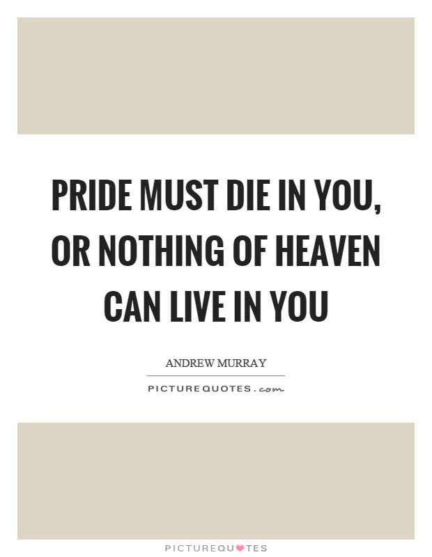 Pride must die in you, or nothing of heaven can live in you Picture Quote #1