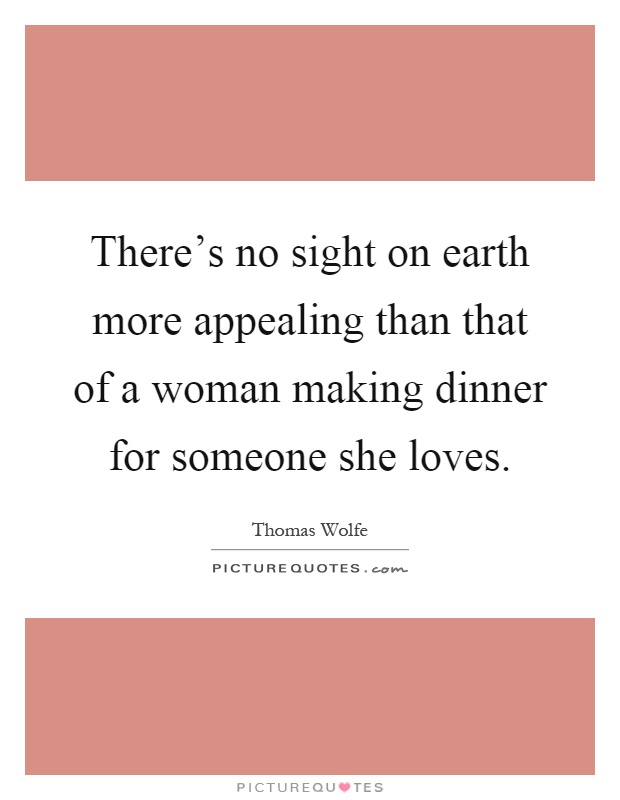 There's no sight on earth more appealing than that of a woman making dinner for someone she loves Picture Quote #1