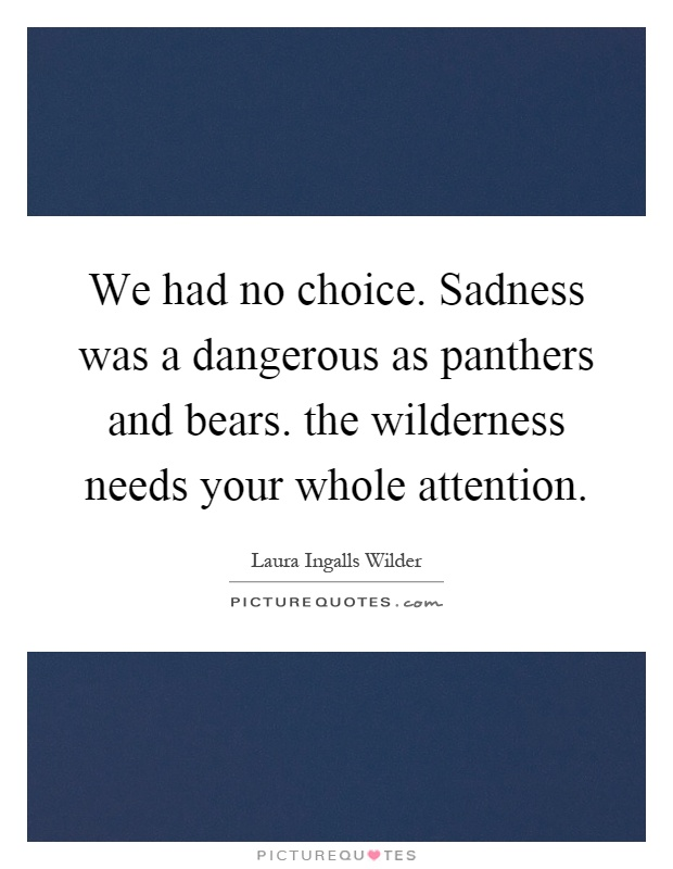 We had no choice. Sadness was a dangerous as panthers and bears. the wilderness needs your whole attention Picture Quote #1