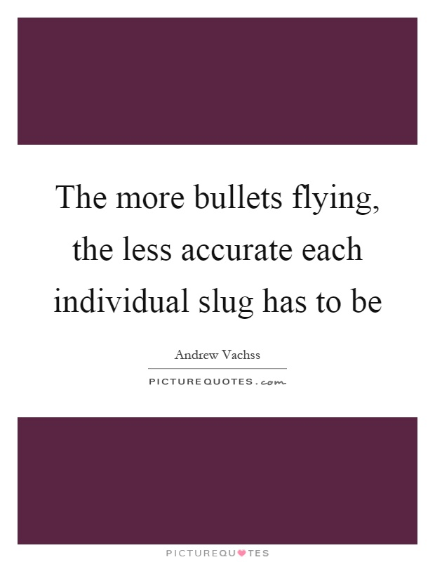 The more bullets flying, the less accurate each individual slug has to be Picture Quote #1