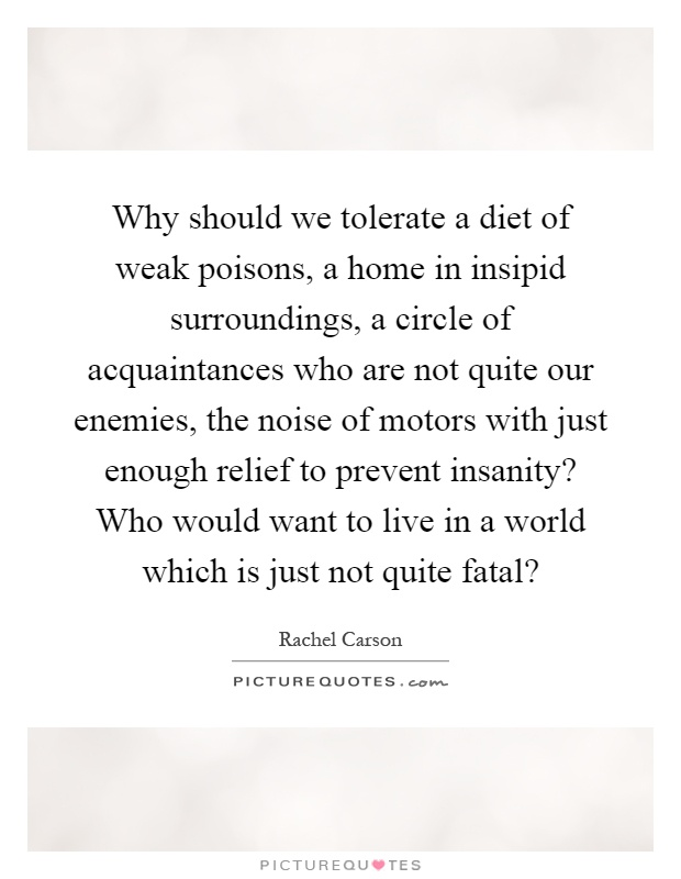 Why should we tolerate a diet of weak poisons, a home in insipid surroundings, a circle of acquaintances who are not quite our enemies, the noise of motors with just enough relief to prevent insanity? Who would want to live in a world which is just not quite fatal? Picture Quote #1