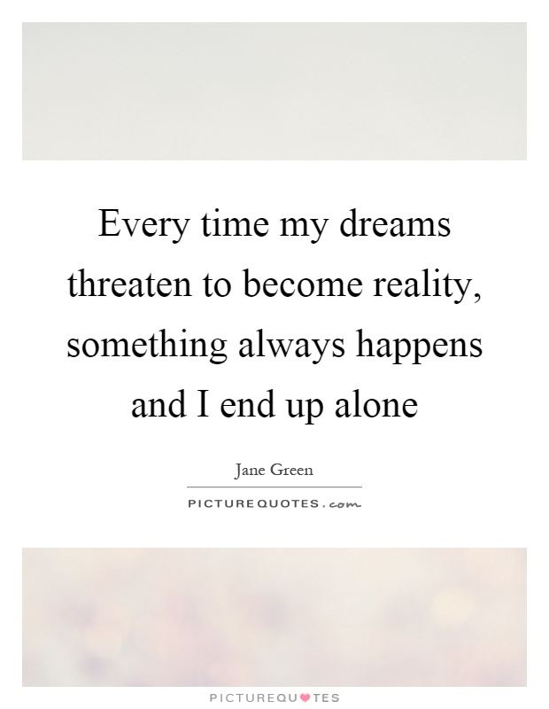 Every time my dreams threaten to become reality, something always happens and I end up alone Picture Quote #1