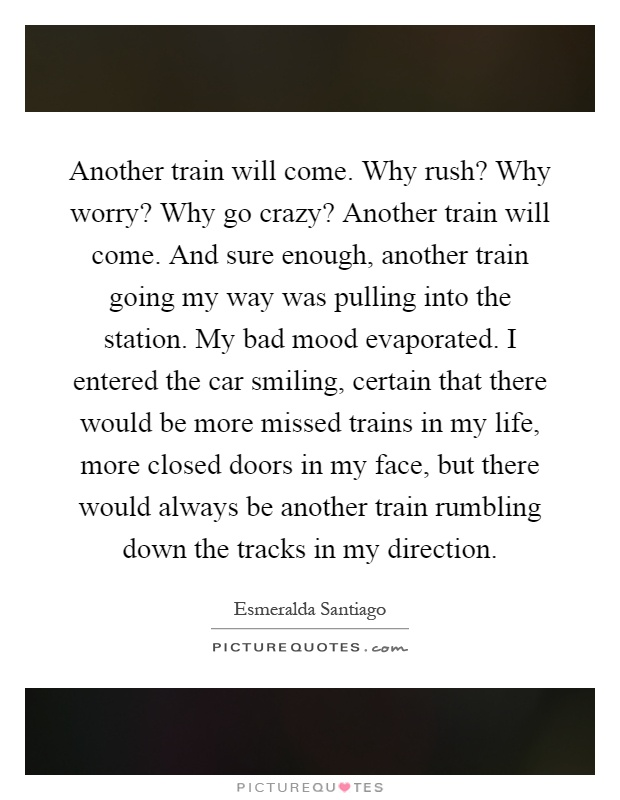 Another train will come. Why rush? Why worry? Why go crazy? Another train will come. And sure enough, another train going my way was pulling into the station. My bad mood evaporated. I entered the car smiling, certain that there would be more missed trains in my life, more closed doors in my face, but there would always be another train rumbling down the tracks in my direction Picture Quote #1