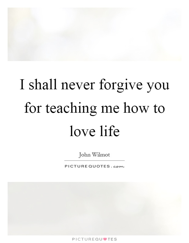 I shall never forgive you for teaching me how to love life Picture Quote #1