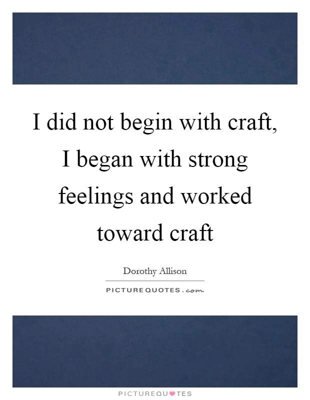 I did not begin with craft, I began with strong feelings and worked toward craft Picture Quote #1
