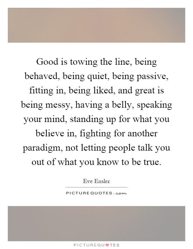 Good is towing the line, being behaved, being quiet, being passive, fitting in, being liked, and great is being messy, having a belly, speaking your mind, standing up for what you believe in, fighting for another paradigm, not letting people talk you out of what you know to be true Picture Quote #1