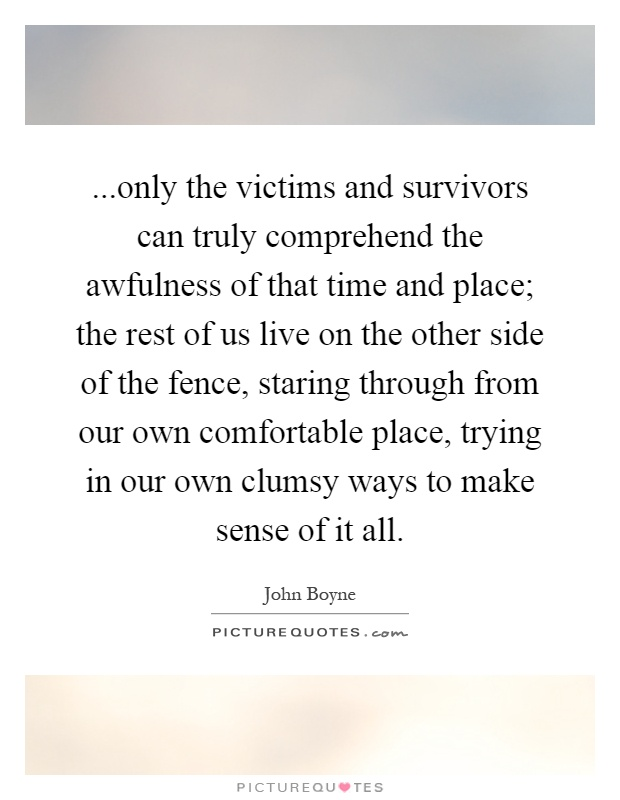 ...only the victims and survivors can truly comprehend the awfulness of that time and place; the rest of us live on the other side of the fence, staring through from our own comfortable place, trying in our own clumsy ways to make sense of it all Picture Quote #1