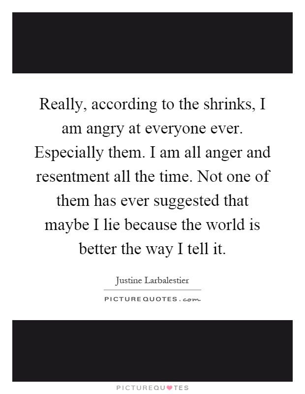 Really, according to the shrinks, I am angry at everyone ever. Especially them. I am all anger and resentment all the time. Not one of them has ever suggested that maybe I lie because the world is better the way I tell it Picture Quote #1