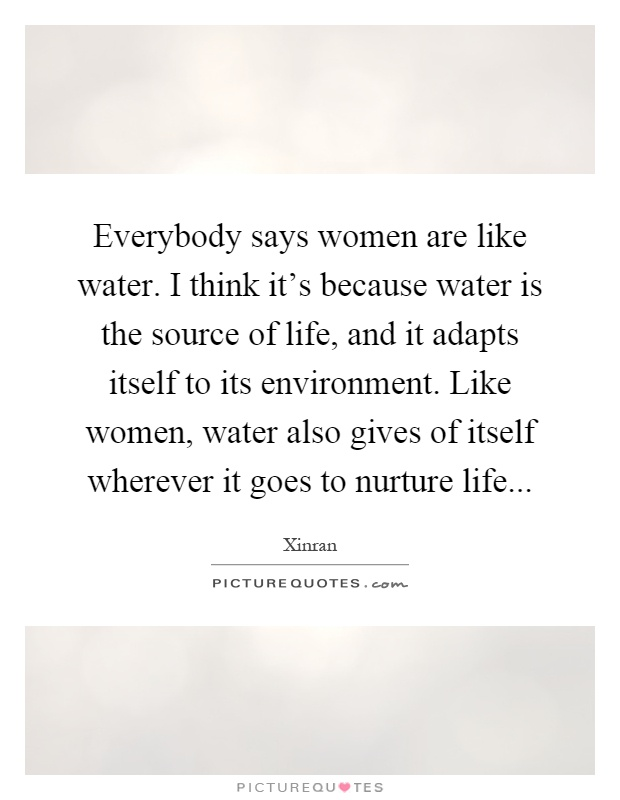 Everybody says women are like water. I think it's because water is the source of life, and it adapts itself to its environment. Like women, water also gives of itself wherever it goes to nurture life Picture Quote #1