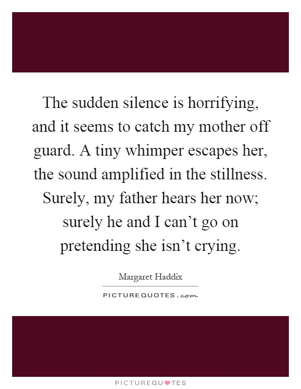 The sudden silence is horrifying, and it seems to catch my mother off guard. A tiny whimper escapes her, the sound amplified in the stillness. Surely, my father hears her now; surely he and I can't go on pretending she isn't crying Picture Quote #1