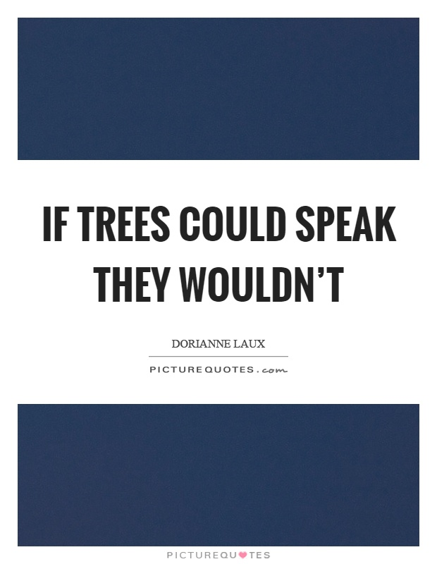if trees could speak If trees could speak they wouldn't - dorianne laux quotes at azquotescom.