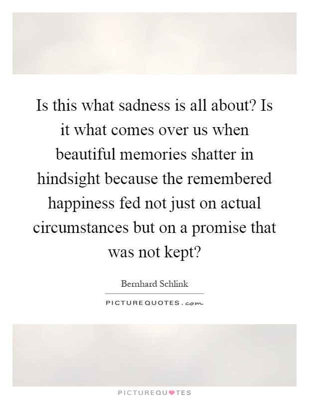 Is this what sadness is all about? Is it what comes over us when beautiful memories shatter in hindsight because the remembered happiness fed not just on actual circumstances but on a promise that was not kept? Picture Quote #1