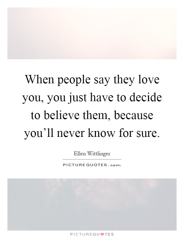 When people say they love you, you just have to decide to believe them, because you'll never know for sure Picture Quote #1