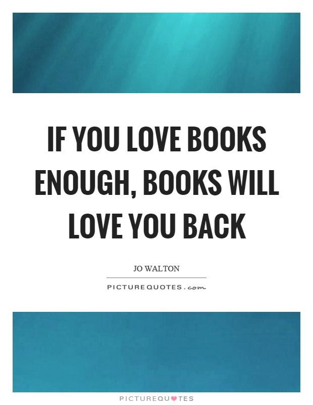 If you love books enough, books will love you back Picture Quote #1