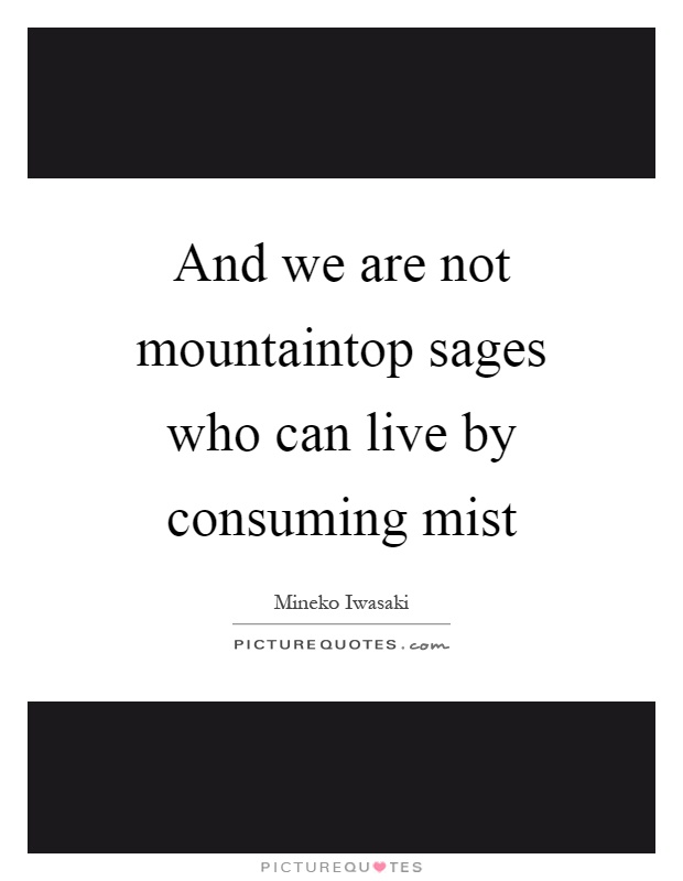 And we are not mountaintop sages who can live by consuming mist Picture Quote #1