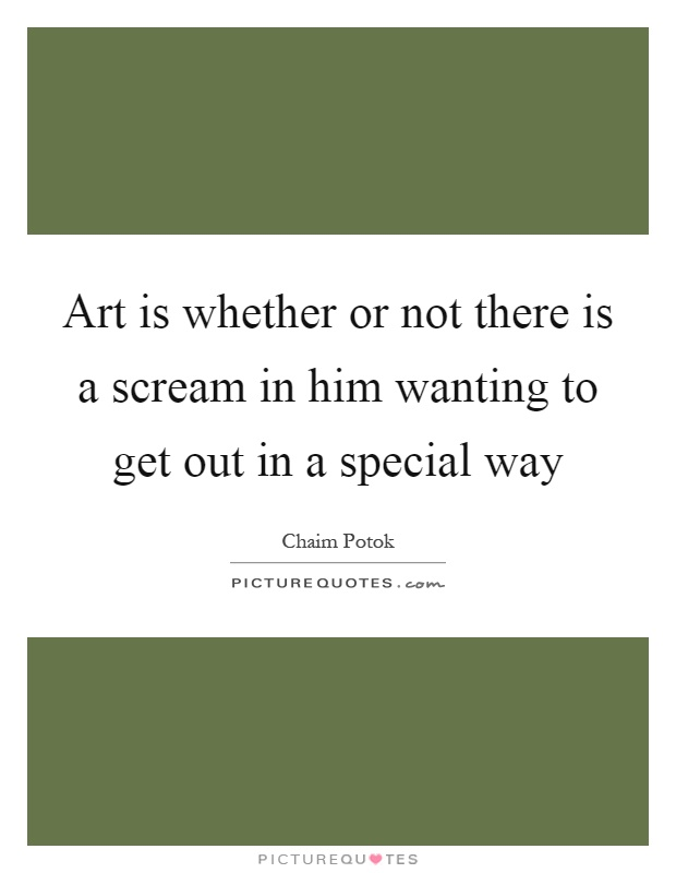 Art is whether or not there is a scream in him wanting to get out in a special way Picture Quote #1