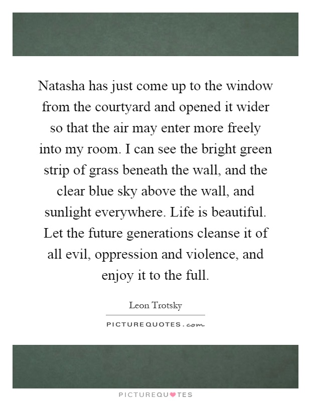 Natasha has just come up to the window from the courtyard and opened it wider so that the air may enter more freely into my room. I can see the bright green strip of grass beneath the wall, and the clear blue sky above the wall, and sunlight everywhere. Life is beautiful. Let the future generations cleanse it of all evil, oppression and violence, and enjoy it to the full Picture Quote #1