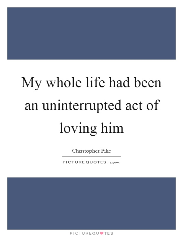 My whole life had been an uninterrupted act of loving him Picture Quote #1