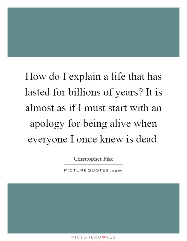 How do I explain a life that has lasted for billions of years? It is almost as if I must start with an apology for being alive when everyone I once knew is dead Picture Quote #1