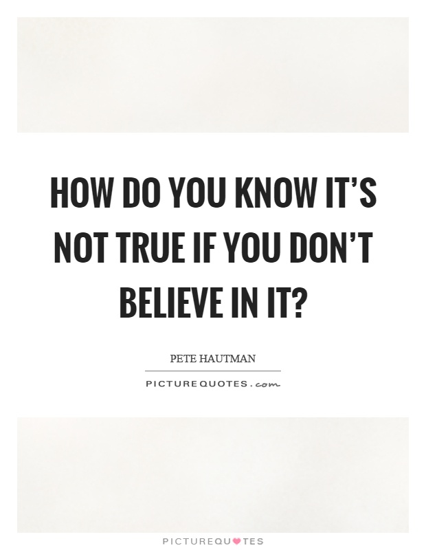 How do you know it's not true if you don't believe in it? Picture Quote #1