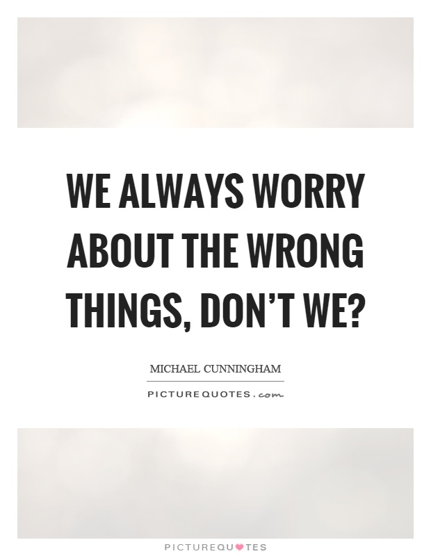 We always worry about the wrong things, don't we? Picture Quote #1