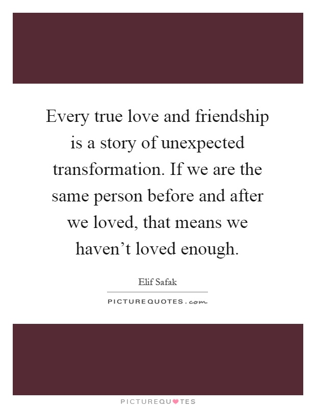 Every True Love And Friendship Is A Story Of Unexpected Transformation. If  We Are The Same Person Before And After We Loved, That Means We Havenu0027t  Loved ...