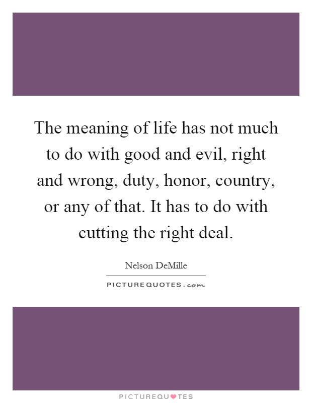The meaning of life has not much to do with good and evil, right and wrong, duty, honor, country, or any of that. It has to do with cutting the right deal Picture Quote #1
