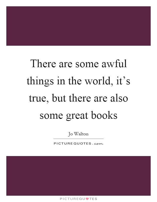 There are some awful things in the world, it's true, but there are also some great books Picture Quote #1