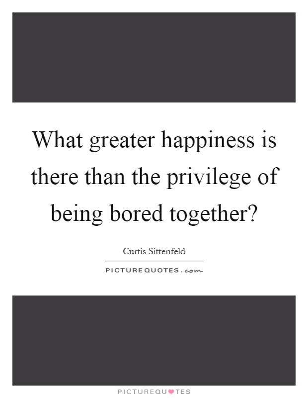 What greater happiness is there than the privilege of being bored together? Picture Quote #1
