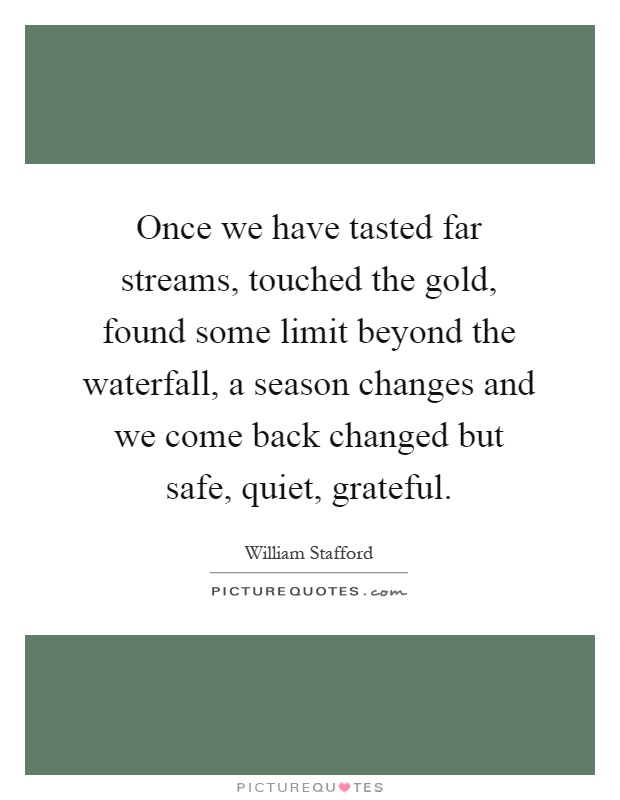 Once we have tasted far streams, touched the gold, found some limit beyond the waterfall, a season changes and we come back changed but safe, quiet, grateful Picture Quote #1