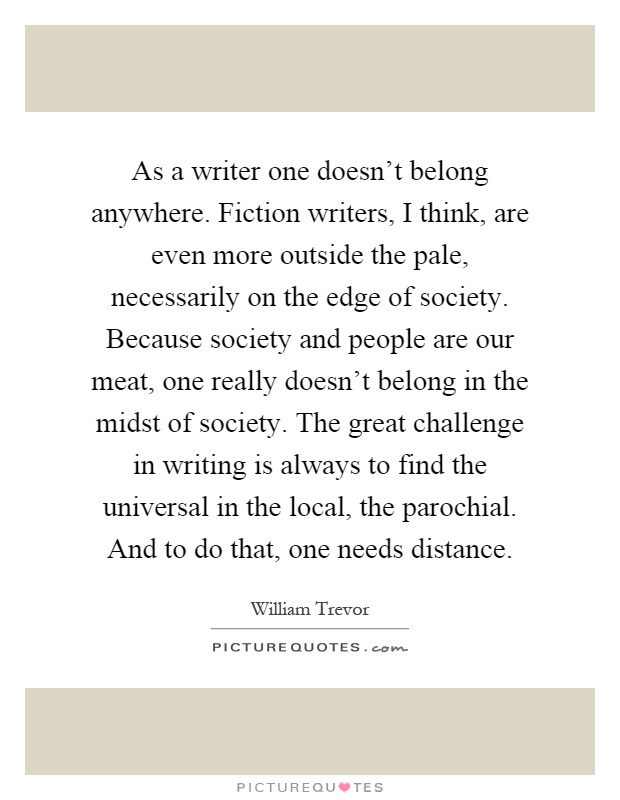 As a writer one doesn't belong anywhere. Fiction writers, I think, are even more outside the pale, necessarily on the edge of society. Because society and people are our meat, one really doesn't belong in the midst of society. The great challenge in writing is always to find the universal in the local, the parochial. And to do that, one needs distance Picture Quote #1