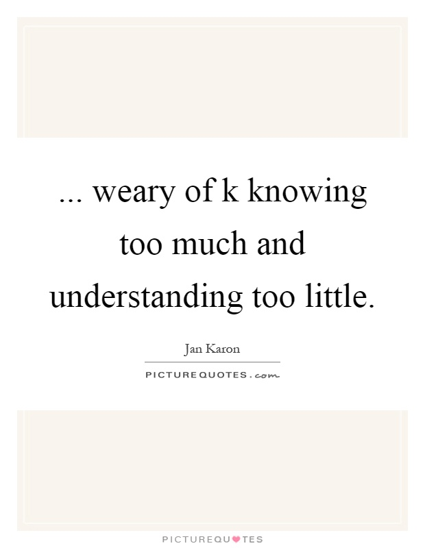 ... weary of k knowing too much and understanding too little Picture Quote #1