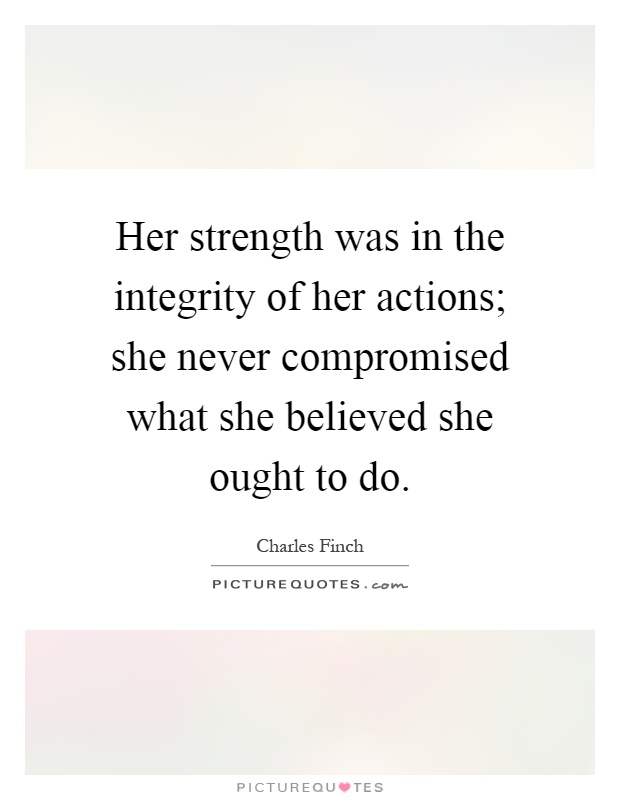 Her strength was in the integrity of her actions; she never compromised what she believed she ought to do Picture Quote #1
