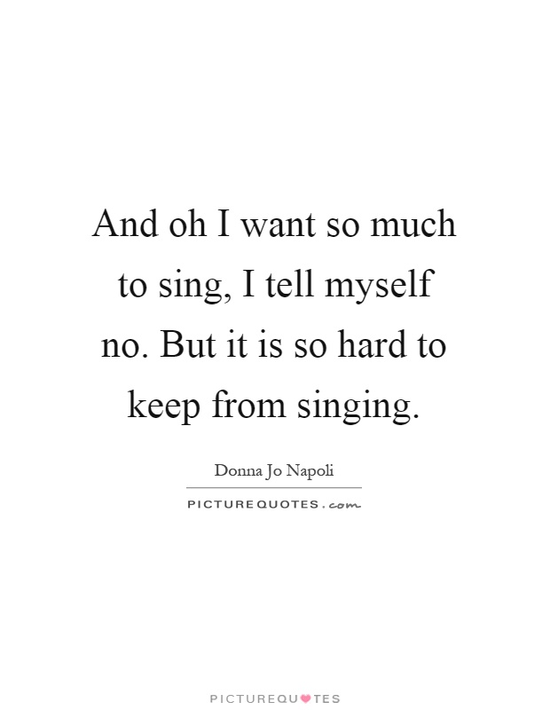 And oh I want so much to sing, I tell myself no. But it is so hard to keep from singing Picture Quote #1