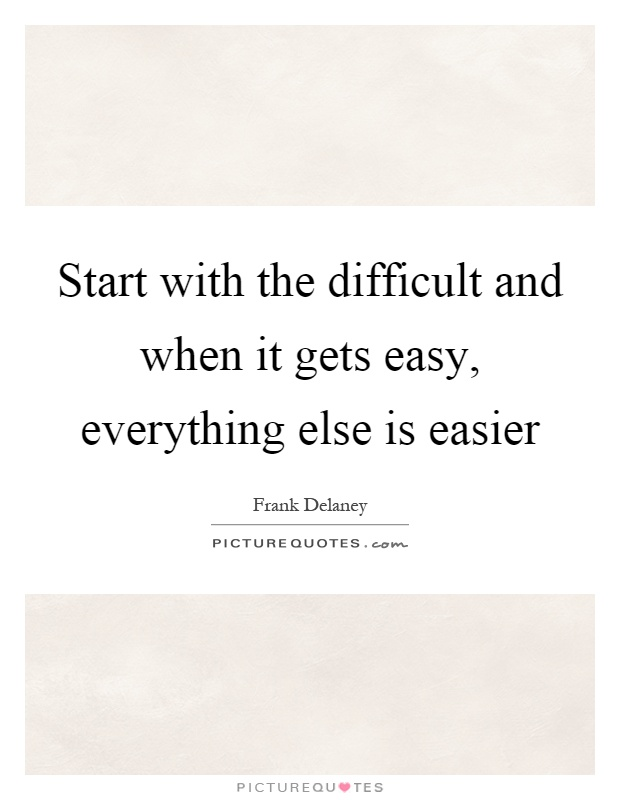Start with the difficult and when it gets easy, everything else is easier Picture Quote #1