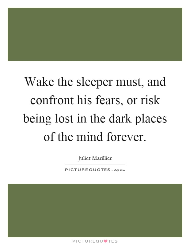 Wake the sleeper must, and confront his fears, or risk being lost in the dark places of the mind forever Picture Quote #1