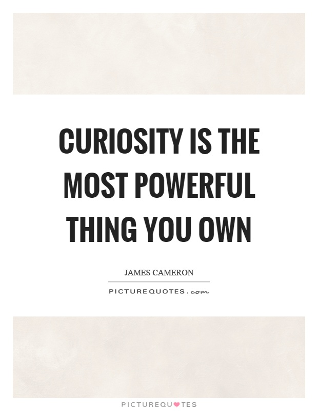Curiosity is the most powerful thing you own Picture Quote #1