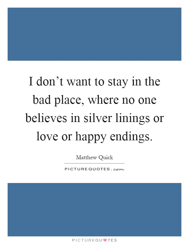 I don't want to stay in the bad place, where no one believes in silver linings or love or happy endings Picture Quote #1