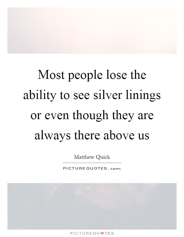 Most people lose the ability to see silver linings or even though they are always there above us Picture Quote #1