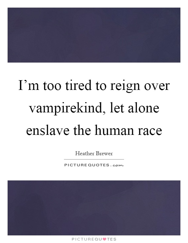 I'm too tired to reign over vampirekind, let alone enslave the human race Picture Quote #1