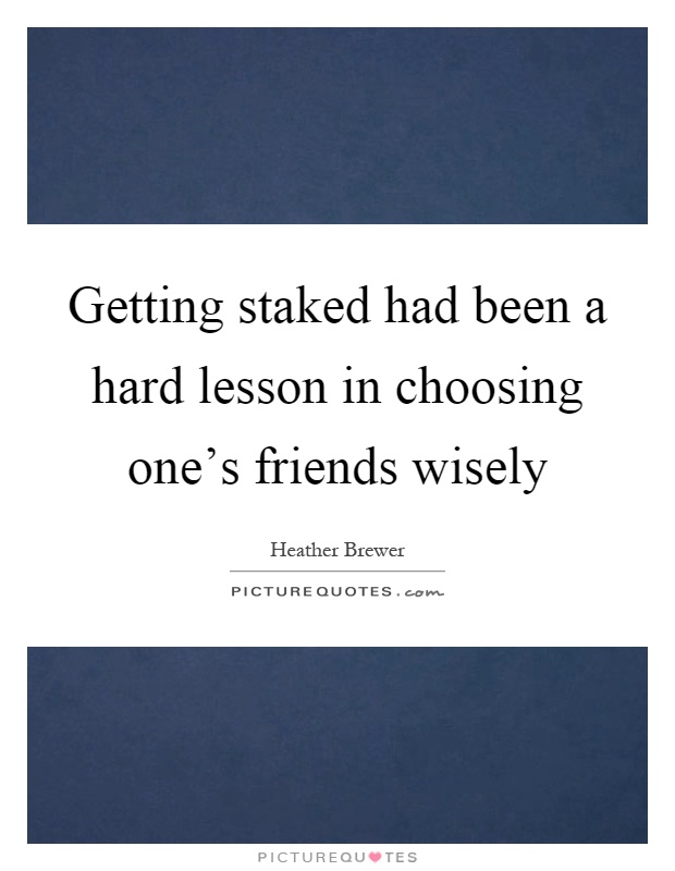 Getting staked had been a hard lesson in choosing one's friends wisely Picture Quote #1