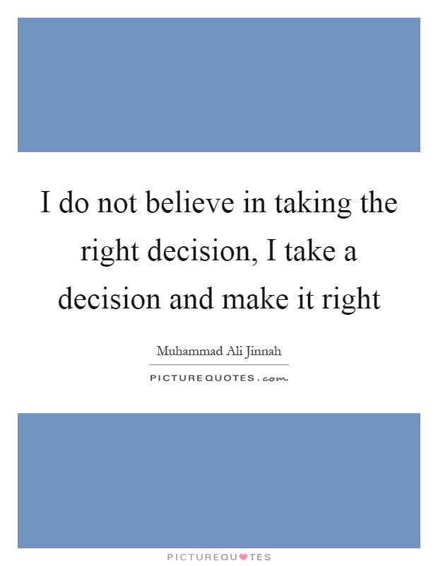 I do not believe in taking the right decision, I take a decision and make it right Picture Quote #1