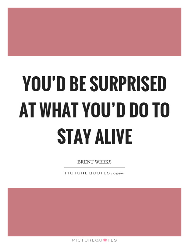 You'd be surprised at what you'd do to stay alive Picture Quote #1