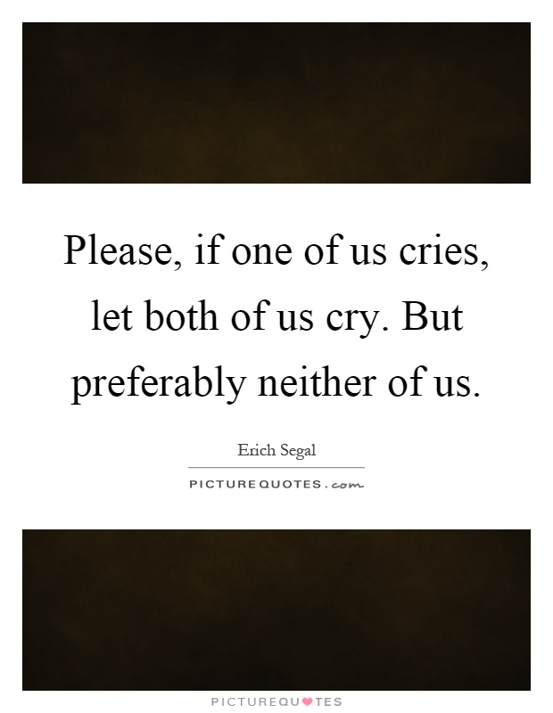 Please, if one of us cries, let both of us cry. But preferably neither of us Picture Quote #1