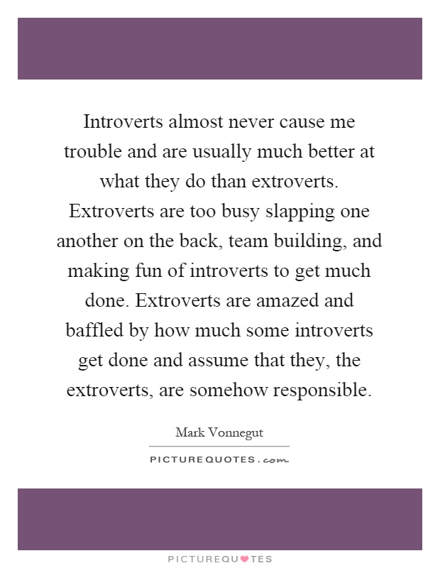Introverts almost never cause me trouble and are usually much better at what they do than extroverts. Extroverts are too busy slapping one another on the back, team building, and making fun of introverts to get much done. Extroverts are amazed and baffled by how much some introverts get done and assume that they, the extroverts, are somehow responsible Picture Quote #1