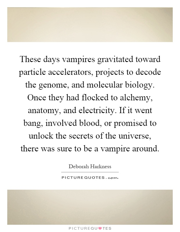 These days vampires gravitated toward particle accelerators, projects to decode the genome, and molecular biology. Once they had flocked to alchemy, anatomy, and electricity. If it went bang, involved blood, or promised to unlock the secrets of the universe, there was sure to be a vampire around Picture Quote #1