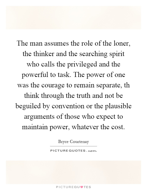 The man assumes the role of the loner, the thinker and the searching spirit who calls the privileged and the powerful to task. The power of one was the courage to remain separate, th think through the truth and not be beguiled by convention or the plausible arguments of those who expect to maintain power, whatever the cost Picture Quote #1