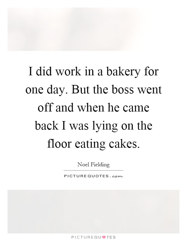 I did work in a bakery for one day. But the boss went off and when he came back I was lying on the floor eating cakes Picture Quote #1