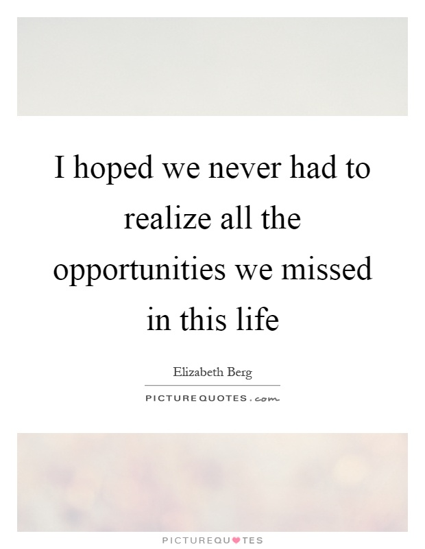 I hoped we never had to realize all the opportunities we missed in this life Picture Quote #1