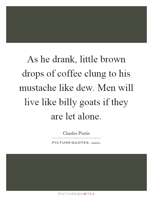 As he drank, little brown drops of coffee clung to his mustache like dew. Men will live like billy goats if they are let alone Picture Quote #1